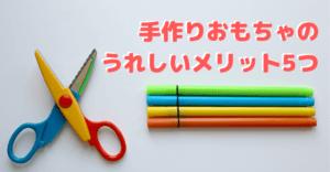 手作りおもちゃのうれしいメリット5つ【はさみが使えるようになったら一緒に作ろう】